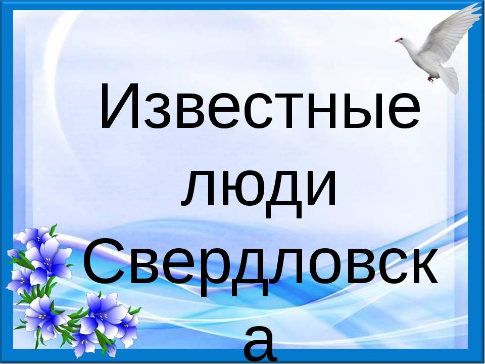 Известные люди Свердловска