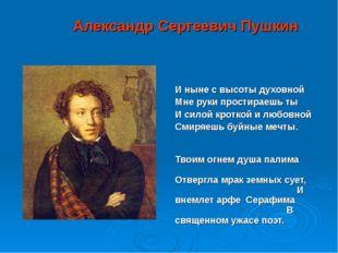Александр Сергеевич Пушкин И ныне с высоты духовной Мне руки простираешь ты