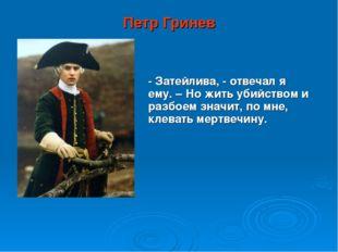 Петр Гринев - Затейлива, - отвечал я ему. – Но жить убийством и разбоем значи