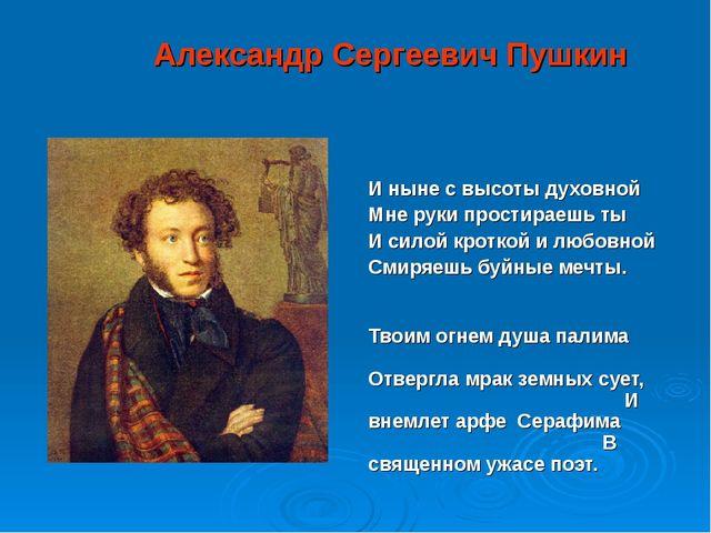 Александр Сергеевич Пушкин И ныне с высоты духовной Мне руки простираешь ты...