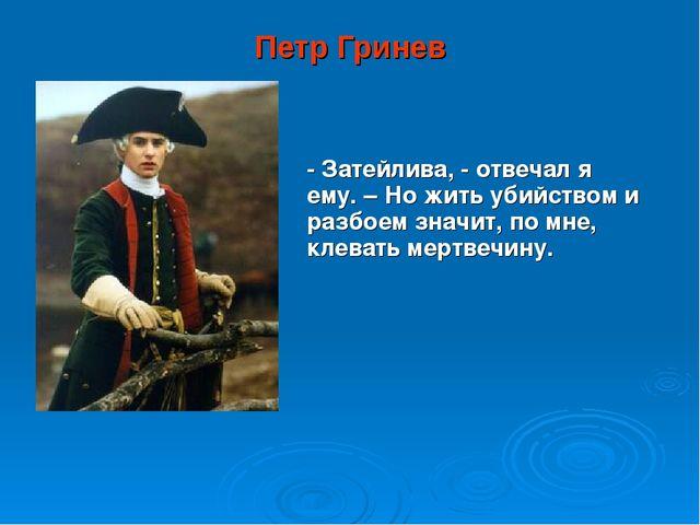 Петр Гринев - Затейлива, - отвечал я ему. – Но жить убийством и разбоем значи...