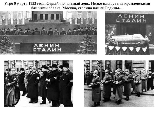 Утро 9 марта 1953 года. Серый, печальный день. Низко плывут над кремлевскими...