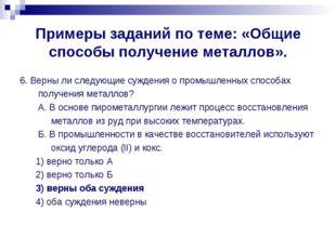Примеры заданий по теме: «Общие способы получение металлов». 6. Верны ли след