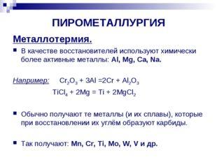 ПИРОМЕТАЛЛУРГИЯ Металлотермия. В качестве восстановителей используют химическ