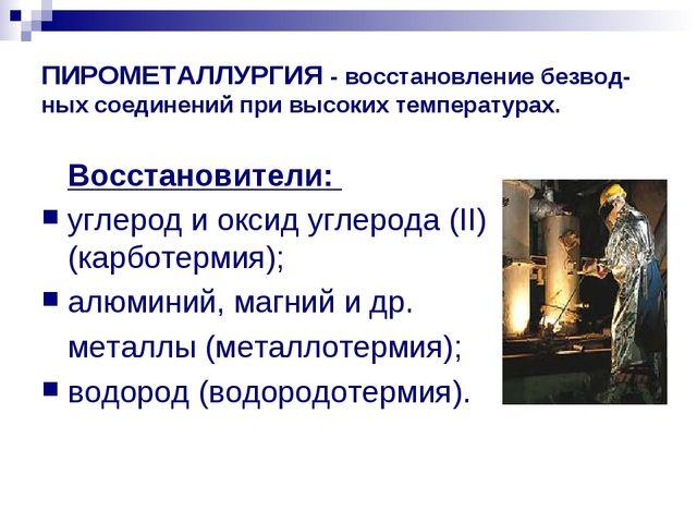 ПИРОМЕТАЛЛУРГИЯ - восстановление безвод-ных соединений при высоких температур...