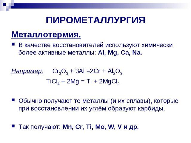 ПИРОМЕТАЛЛУРГИЯ Металлотермия. В качестве восстановителей используют химическ...