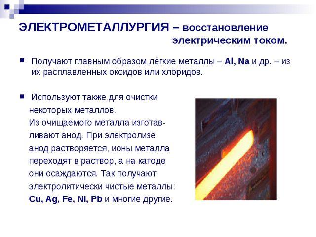 ЭЛЕКТРОМЕТАЛЛУРГИЯ – восстановление электрическим током. Получают главным обр...