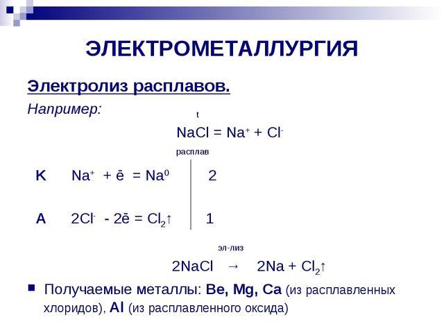 ЭЛЕКТРОМЕТАЛЛУРГИЯ Электролиз расплавов. Например: t NaCl = Na+ + Cl- расплав...