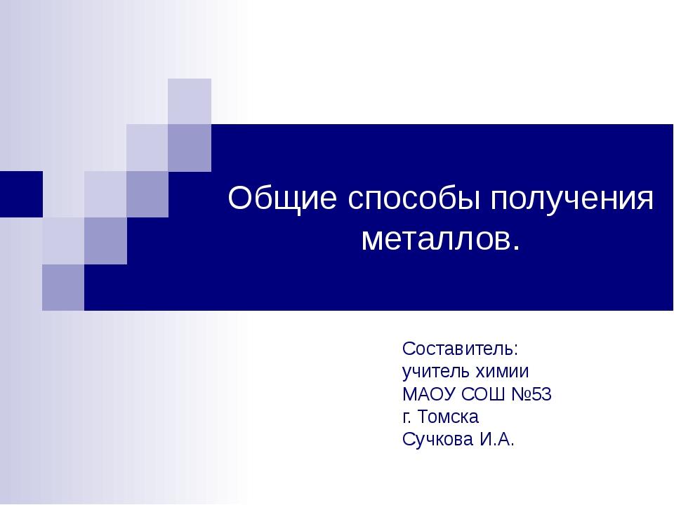Общие способы получения металлов. Составитель: учитель химии МАОУ СОШ №53 г....