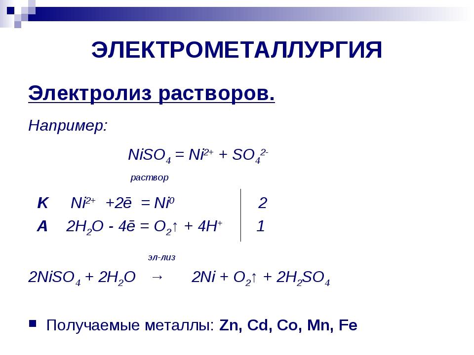 ЭЛЕКТРОМЕТАЛЛУРГИЯ Электролиз растворов. Например: NiSO4 = Ni2+ + SO42- раств...