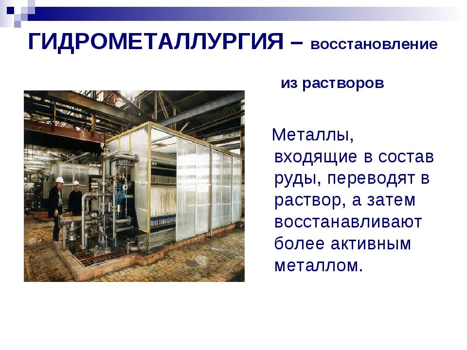 ГИДРОМЕТАЛЛУРГИЯ – восстановление из растворов солей. Металлы, входящие в сос...
