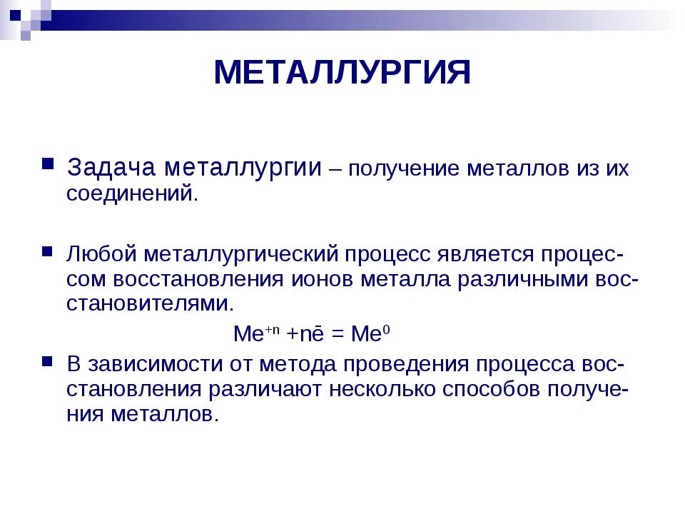 МЕТАЛЛУРГИЯ Задача металлургии – получение металлов из их соединений. Любой м...
