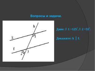 Вопросы и задачи. Дано: 1 =125, 2 =55. Докажите: k ║ f.