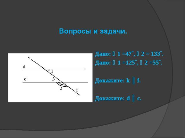 Вопросы и задачи. Дано: 1 =47, 2 = 133. Дано: 1 =125, 2 =55. Докажи...