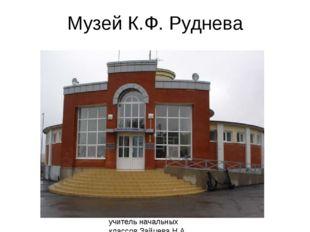 Музей К.Ф. Руднева учитель начальных классов Зайцева Н.А. МОБУ СОШ №14 г. Бог