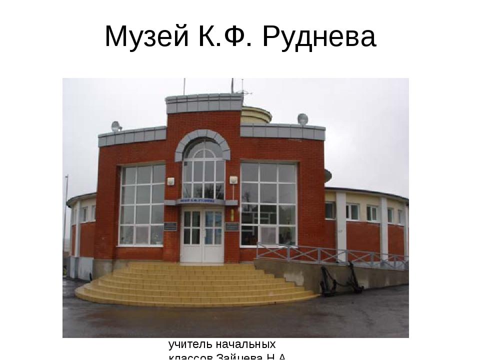 Музей К.Ф. Руднева учитель начальных классов Зайцева Н.А. МОБУ СОШ №14 г. Бог...