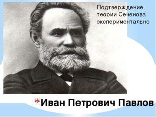 Иван Петрович Павлов Подтверждение теории Сеченова экспериментально