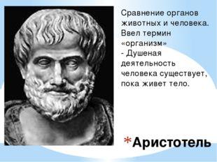 Аристотель Сравнение органов животных и человека. Ввел термин «организм» - Ду