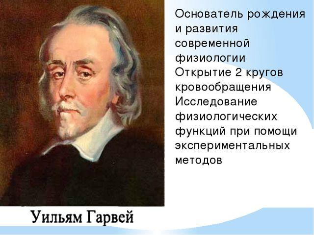 Основатель рождения и развития современной физиологии Открытие 2 кругов кров...