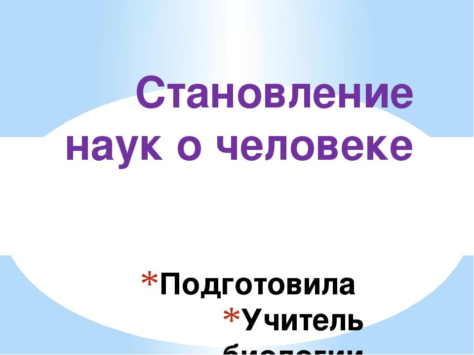 Подготовила Учитель биологии Трохина Т.Е. Становление наук о человеке Тема се...