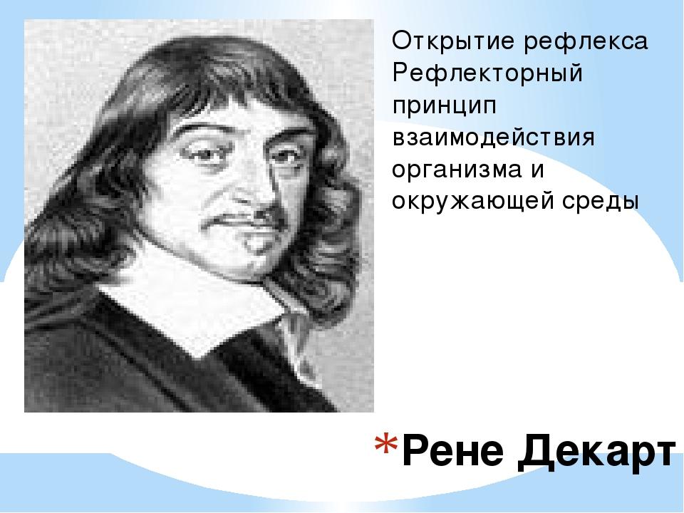 Рене Декарт Открытие рефлекса Рефлекторный принцип взаимодействия организма и...