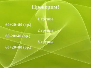 Проверим! 1 группа 60+20=80 (ор.) 2 группа 60-20=40 (ор.) 3 группа 60+20=80 (