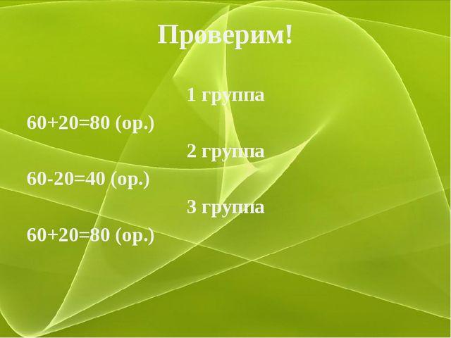 Проверим! 1 группа 60+20=80 (ор.) 2 группа 60-20=40 (ор.) 3 группа 60+20=80 (...