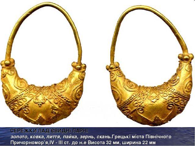СЕРЕЖКИ ЛАД'ЄВИДНі ПАРНІ золото, ковка, лиття, пайка, зернь, скань.Грецькі мі...