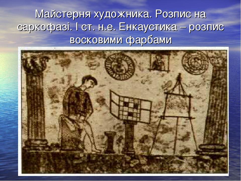 Майстерня художника. Розпис на саркофазі. І ст. н.е. Енкаустика – розпис воск...