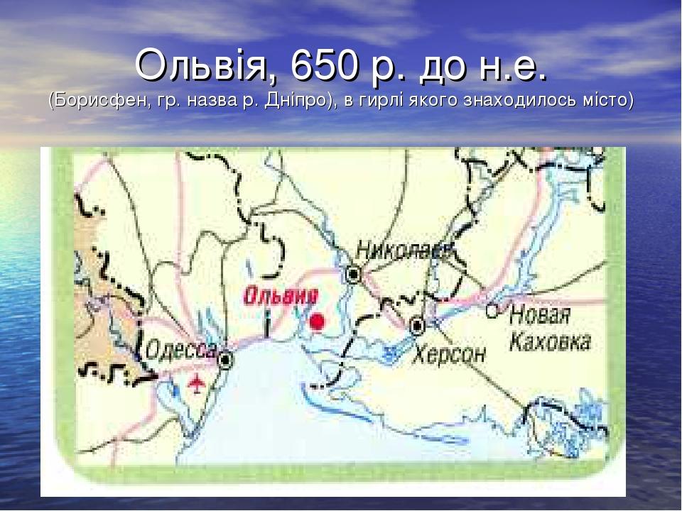 Ольвія, 650 р. до н.е. (Борисфен, гр. назва р. Дніпро), в гирлі якого знаходи...