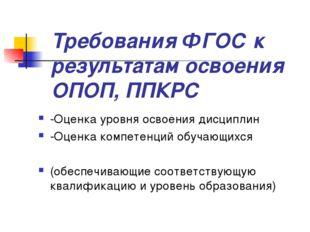 Требования ФГОС к результатам освоения ОПОП, ППКРС -Оценка уровня освоения ди