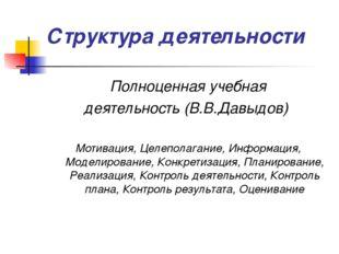 Структура деятельности Полноценная учебная деятельность (В.В.Давыдов) Мотивац