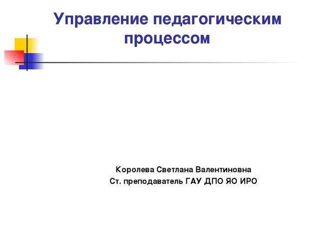 Управление педагогическим процессом Королева Светлана Валентиновна Ст. препод...