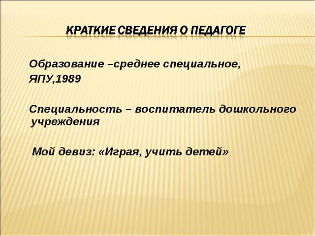 Образование –среднее специальное, ЯПУ,1989 Специальность – воспитатель дошко...