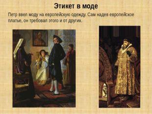 Петр ввел моду на европейскую одежду. Сам надев европейское платье, он требо