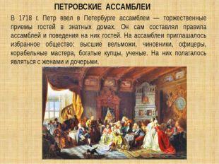 В 1718 г. Петр ввел в Петербурге ассамблеи — торжественные приемы гостей в зн
