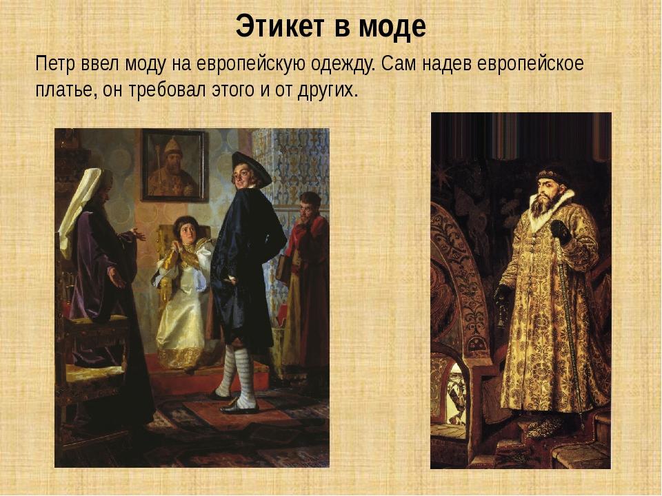 Петр ввел моду на европейскую одежду. Сам надев европейское платье, он требо...