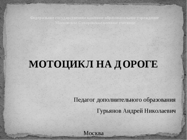 МОТОЦИКЛ НА ДОРОГЕ Педагог дополнительного образования Гурьянов Андрей Никол...
