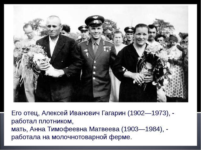 Его отец, Алексей Иванович Гагарин (1902—1973), - работал плотником, мать, Ан...