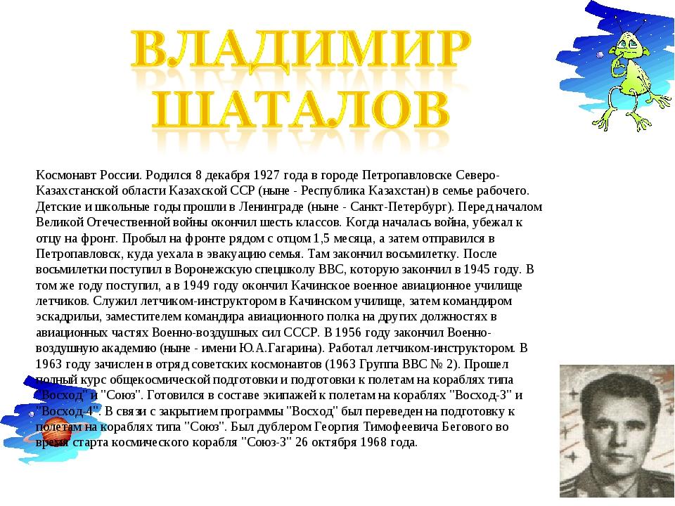 Космонавт России. Родился 8 декабря 1927 года в городе Петропавловске Северо-...