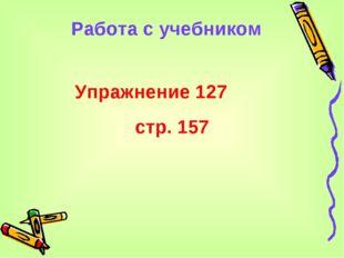 Работа с учебником Упражнение 127 стр. 157