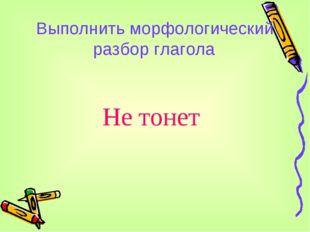 Выполнить морфологический разбор глагола Не тонет
