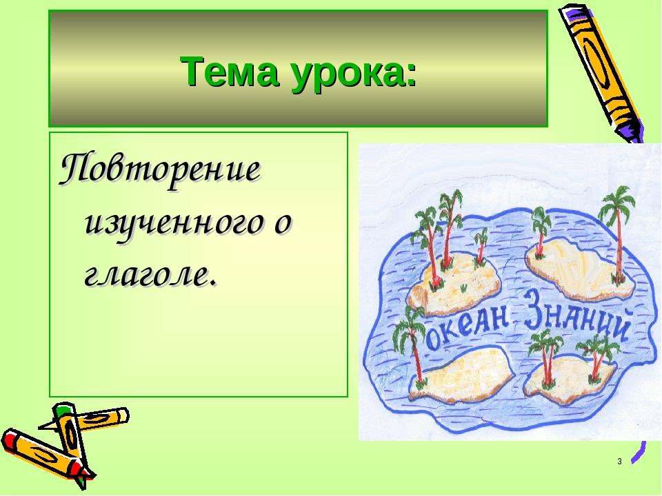 * Тема урока: Повторение изученного о глаголе.