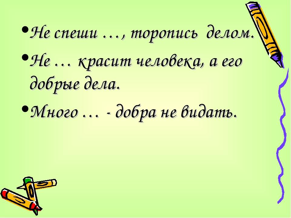 Не спеши …, торопись делом. Не … красит человека, а его добрые дела. Много …...