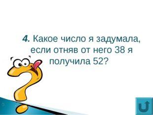 4. Какое число я задумала, если отняв от него 38 я получила 52?