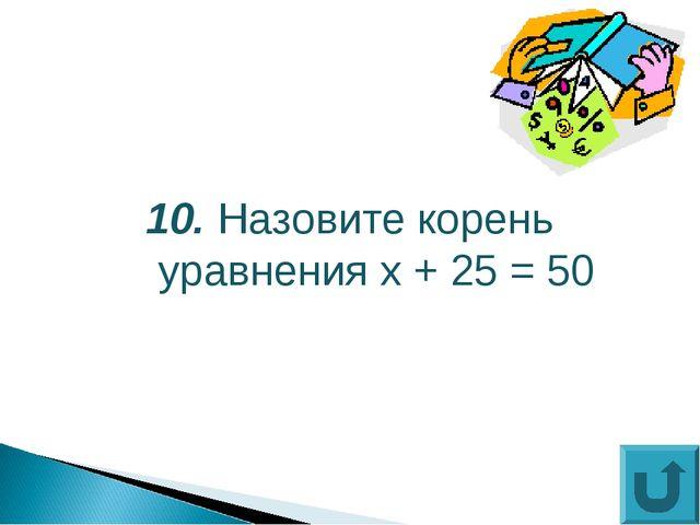 10. Назовите корень уравнения х + 25 = 50