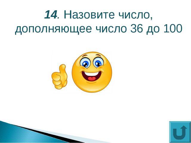 14. Назовите число, дополняющее число 36 до 100
