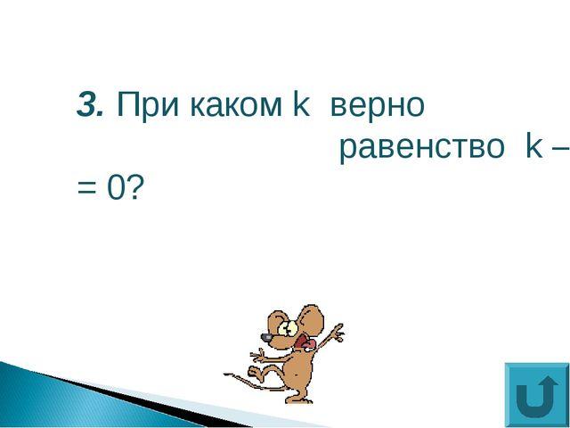3. При каком k верно равенство k – k = 0?