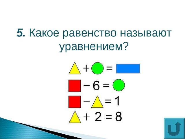 5. Какое равенство называют уравнением?