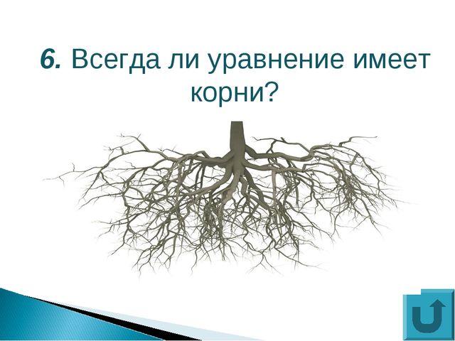 6. Всегда ли уравнение имеет корни?